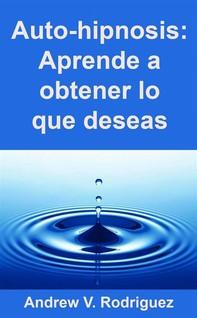 Auto-Hipnosis: Aprende A Obtener Lo Que Deseas - Librerie.coop