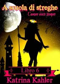 A Scuola Di Streghe: Libro 6 - L'amore Vince Sempre - Librerie.coop