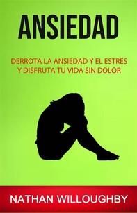 Ansiedad: Derrota La Ansiedad Y El Estrés Y Disfruta Tu Vida Sin Dolor - Librerie.coop