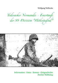 "Todesacker Normandie - Feuertaufe der SS-Division ""Hitlerjugend"" - Librerie.coop"