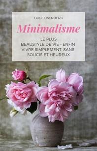 Minimalisme Le Plus Beau Style De Vie - Enfin Vivre Simplement, Sans Soucis Et Heureux - Librerie.coop