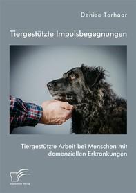 Tiergestützte Impulsbegegnungen. Tiergestützte Arbeit bei Menschen mit demenziellen Erkrankungen - Librerie.coop
