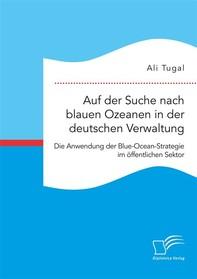 Auf der Suche nach blauen Ozeanen in der deutschen Verwaltung. Die Anwendung der Blue-Ocean-Strategie im öffentlichen Sektor - Librerie.coop