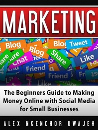 Marketing: The Beginners Guide to Making Money Online with Social Media for Small Businesses - Librerie.coop