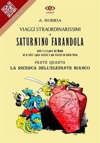 Viaggi straordinarissimi di Saturnino Farandola nelle 5 o 6 parti del Mondo ed in tutti i paesi visitati e non visitati da Giulio Verne. Parte IV. La ricerca dell'elefante bianco - Librerie.coop