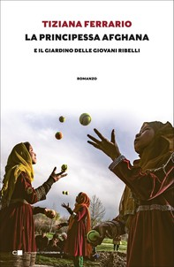 La principessa afghana e il giardino delle giovani ribelli - Librerie.coop