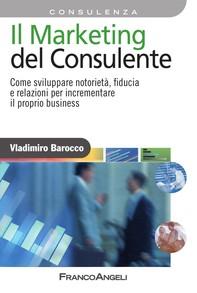 Il Marketing del consulente. Come sviluppare notorietà, fiducia e relazioni per incrementare il proprio business - Librerie.coop