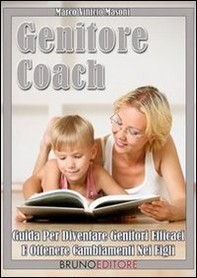 Genitore Coach. Guida per Diventare Genitori Efficaci e Ottenere Cambiamenti nei Figli. (Ebook Italiano - Anteprima Gratis) - Librerie.coop