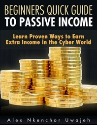 Beginners Quick Guide to Passive Income: Learn Proven Ways to Earn Extra Income in the Cyber World - Librerie.coop