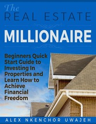 The Real Estate Millionaire - Beginners Quick Start Guide to Investing In Properties and Learn How to Achieve Financial Freedom - Librerie.coop