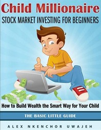 Child Millionaire: Stock Market Investing for Beginners - How to Build Wealth the Smart Way for Your Child - The Basic Little Gu - Librerie.coop