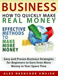 Business: How to Quickly Make Real Money - Effective Methods to Make More Money: Easy and Proven Business Strategies for Beginne - Librerie.coop