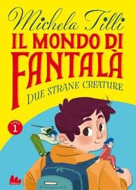 Il mondo di Fantalà 1. Due strane creature - Librerie.coop
