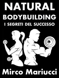 Natural Bodybuilding. I Segreti del Successo. Ed. Completa. - Librerie.coop
