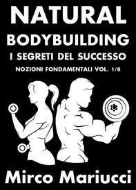 Natural Bodybuilding. I Segreti del Successo. Nozioni Fondamentali. Vol. 1/8 - Librerie.coop