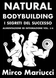 Natural Bodybuilding. I Segreti del Successo. Alimentazione ed Integrazione. Vol. 3/8 - Librerie.coop
