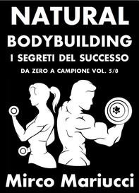 Natural Bodybuilding. I Segreti del Successo. Da Zero a Campione. Vol. 5/8 - Librerie.coop