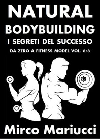 Natural Bodybuilding. I Segreti del Successo. Da Zero a Fitness Model. Vol. 8/8 - Librerie.coop