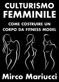 Culturismo Femminile. Come costruire un corpo da Fitness Model. - Librerie.coop