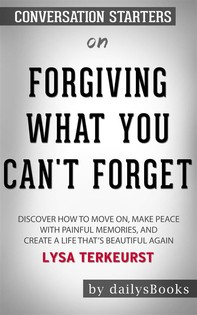 Forgiving What You Can't Forget: Discover How to Move On, Make Peace with Painful Memories, and Create a Life That's Beautiful Again by Lysa TerKeurst: Conversation Starters - Librerie.coop