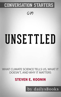 Unsettled: What Climate Science Tells Us, What It Doesn't, and Why It Matters by Steven E. Koonin: Conversation Starters - Librerie.coop