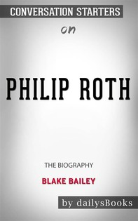Philip Roth: The Biography by Blake Bailey: Conversation Starters - Librerie.coop